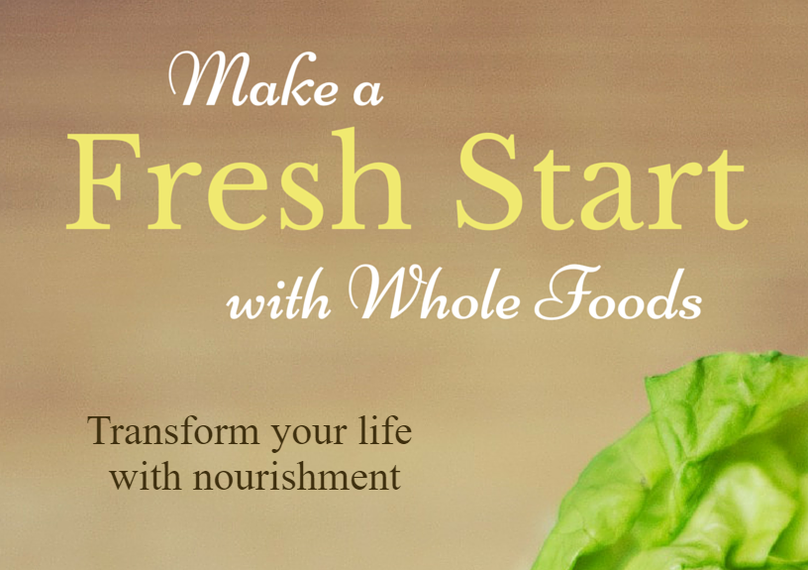 Enjoy your complimentary copy of the e-Book: Make a FRESH START with Whole Foods.  Learn the importance of whole-food nutrition and how it relates to your health and well-being. Replace refined foods with nutrient-rich whole foods.  Plus, learn to adopt healthy eating habits that last a lifetime.  It's great for a new beginning and a healthier YOU!  FREE!!!