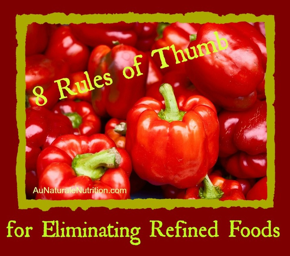 Going Healthy? 8 Rules of Thumb to Eliminate Refined Foods.  By www.AuNaturaleNutrition.com