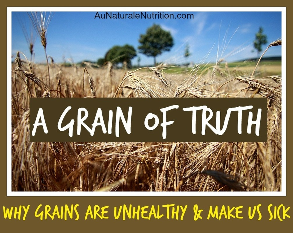 A Grain of Truth:  Why the Grains of today are detrimental to health.  By Jenny at www.AuNaturaleNutrition.com