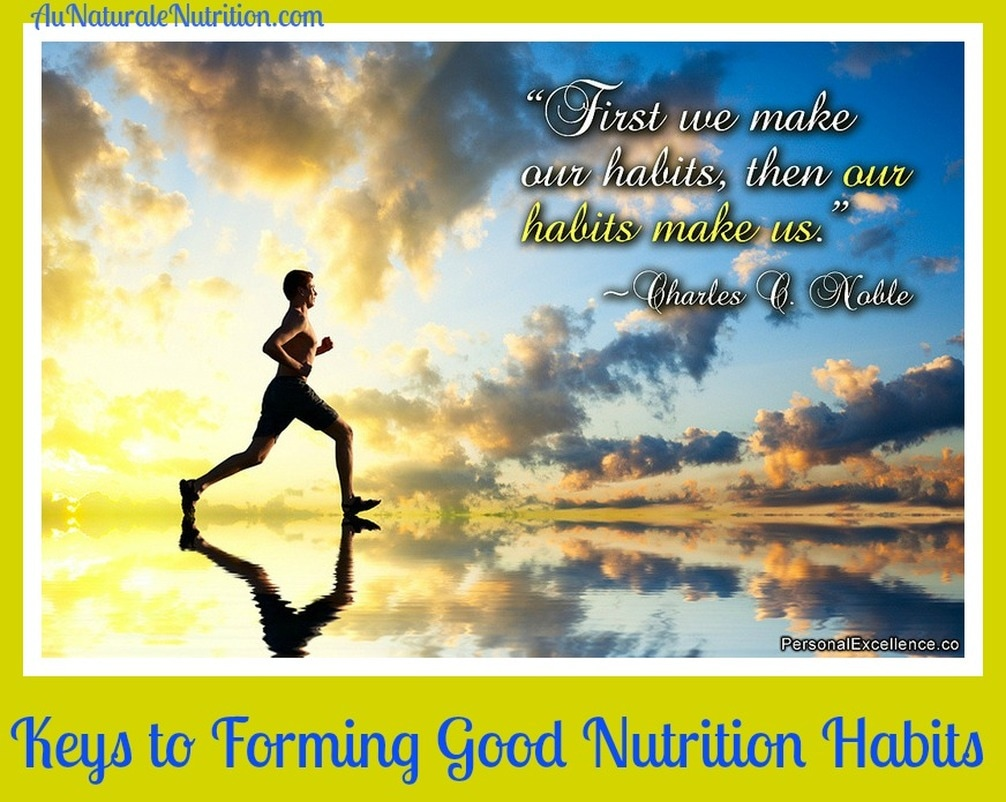 The Keys to Forming Good Nutrition Habits.  YOU can do it!!!  by Jenny at www.AuNaturaleNutrition.com