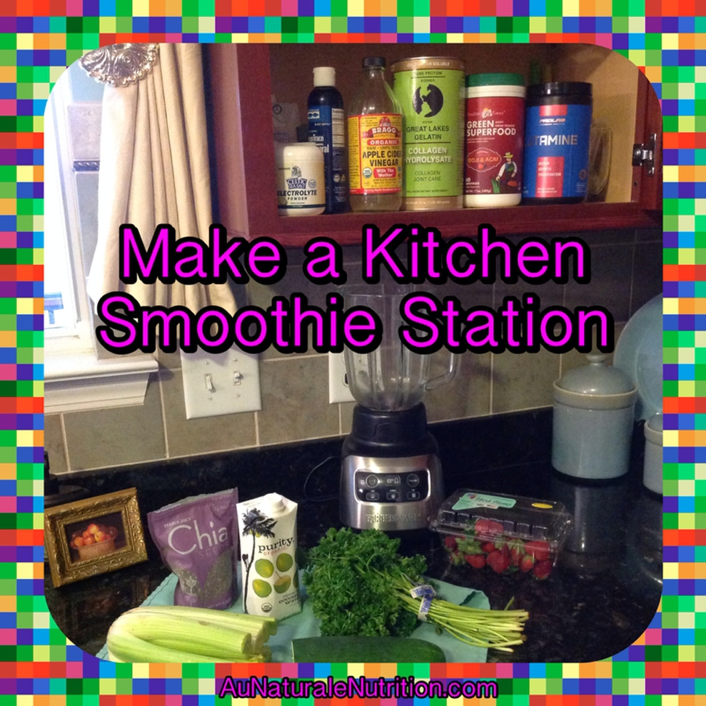 Make a smoothie Station in your own Kitchen!  Plus, a recipe for Green Vegetable Smoothies - Au Naturale!  By Jenny at www.AuNaturaleNutrition.com